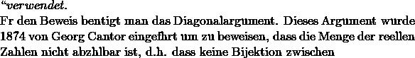 `` verwendet.  Für den Beweis benötigt man das Diagonalargument. Dieses Argument wurde 1874 von Georg Cantor eingeführt um zu beweisen, dass die Menge der reellen Zahlen nicht abzählbar ist, d.h. dass keine Bijektion zwischen