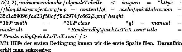 """A(2,2), und verwenden die folgende Tabelle. <img src=""""https://blog.kleinproject.org/wp-content/ql-cache/quicklatex.com-35c1a59096fad23f50cff9d2974fc662_l3.png"""" height=""""159"""" width=""""212"""" class=""""ql-manual-mode """" alt=""""Rendered by QuickLaTeX.com"""" title=""""Rendered by QuickLaTeX.com""""/>  Mit Hilfe der ersten Bedingung  können wir die erste Spalte füllen. Daraufhin erhält man sukzessive:"""