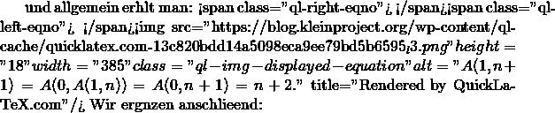 """und allgemein erhält man: <span class=""""ql-right-eqno"""">   </span><span class=""""ql-left-eqno"""">   </span><img src=""""https://blog.kleinproject.org/wp-content/ql-cache/quicklatex.com-13c820bdd14a5098eca9ee79bd5b6595_l3.png"""" height=""""18"""" width=""""385"""" class=""""ql-img-displayed-equation """" alt=""""\[A(1,n+1)=A(0, A(1,n))=A(0,n+1)=n+2.\]"""" title=""""Rendered by QuickLaTeX.com""""/> Wir ergänzen anschließend:"""